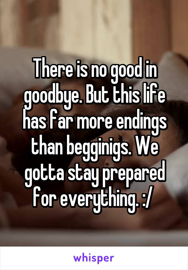 There is no good in goodbye. But this life has far more endings than begginigs. We gotta stay prepared for everything. :/