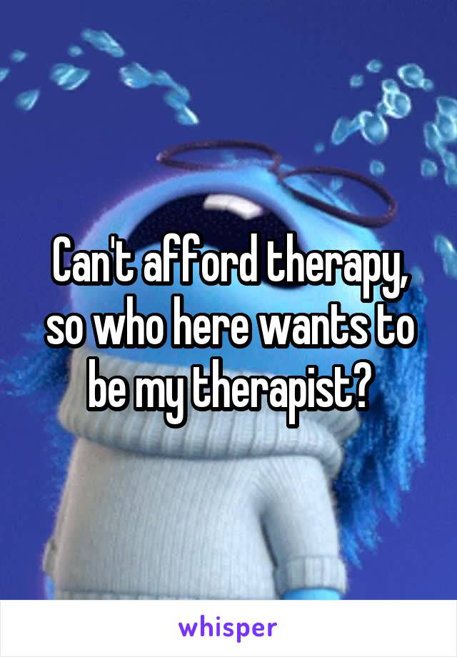 Can't afford therapy, so who here wants to be my therapist?