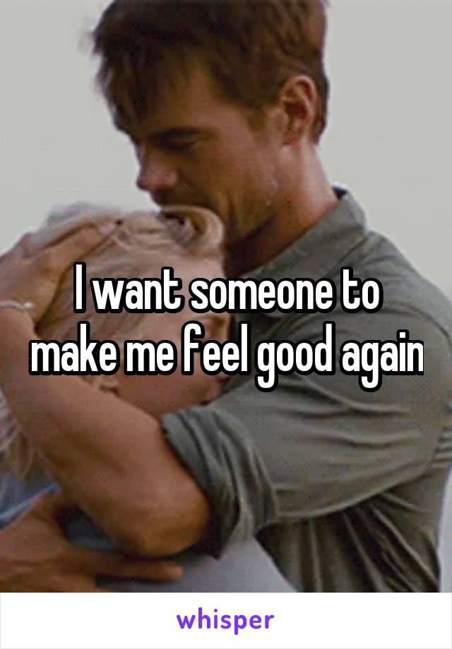 I want someone to make me feel good again