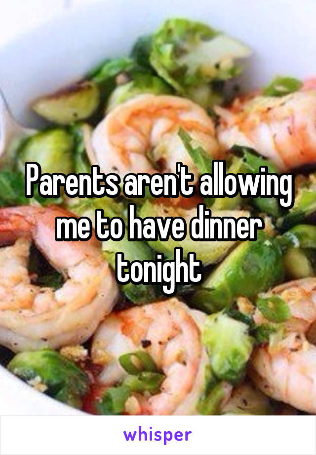 Parents aren't allowing me to have dinner tonight