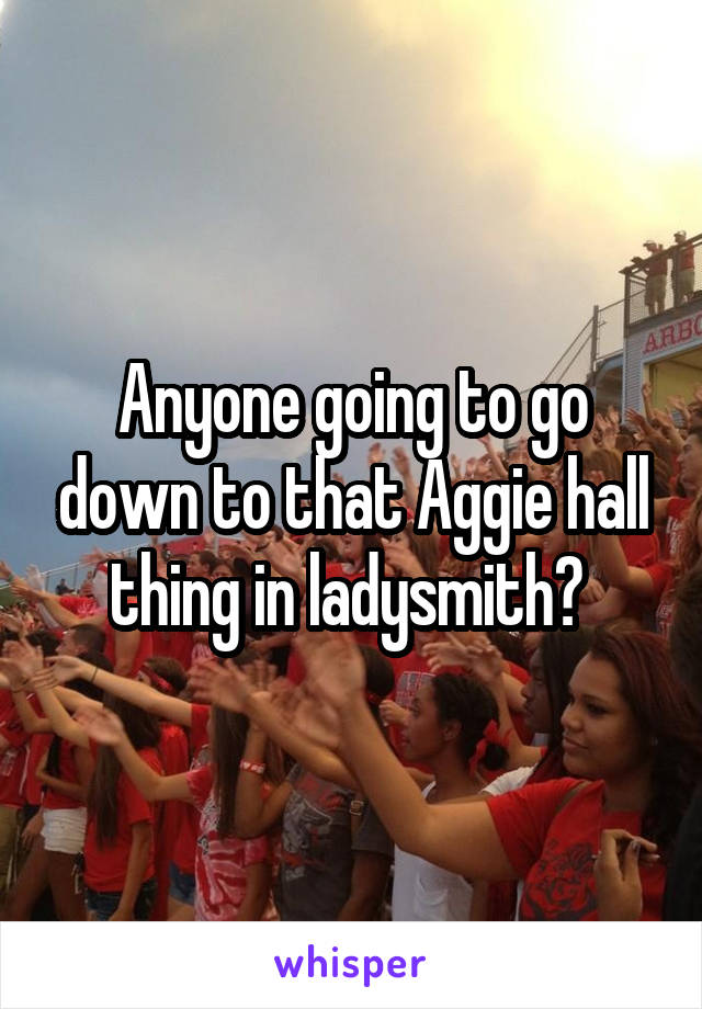 Anyone going to go down to that Aggie hall thing in ladysmith?