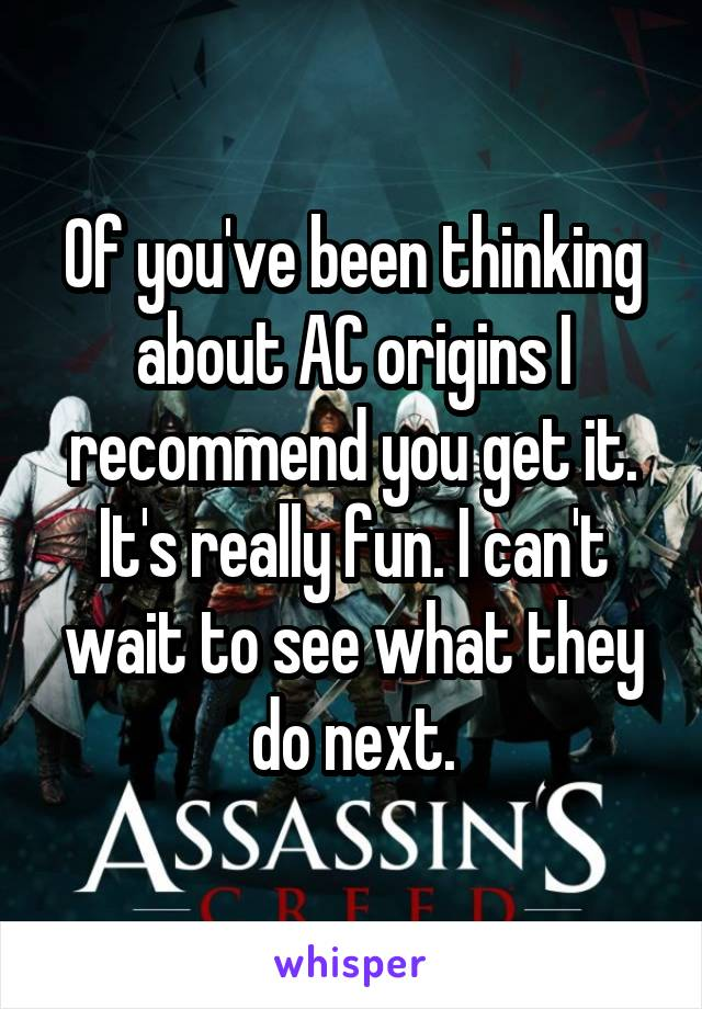 Of you've been thinking about AC origins I recommend you get it. It's really fun. I can't wait to see what they do next.