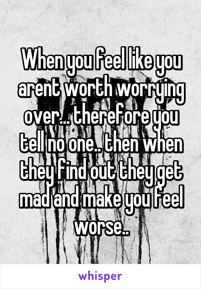 When you feel like you arent worth worrying over... therefore you tell no one.. then when they find out they get mad and make you feel worse..