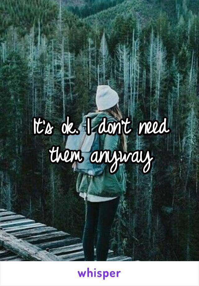 It's ok. I don't need them anyway