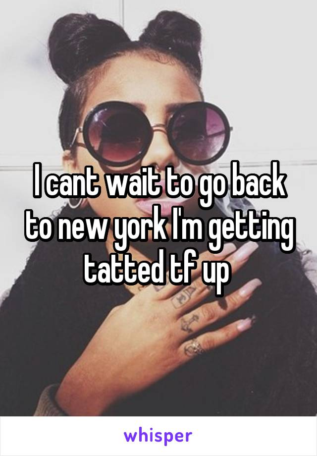 I cant wait to go back to new york I'm getting tatted tf up