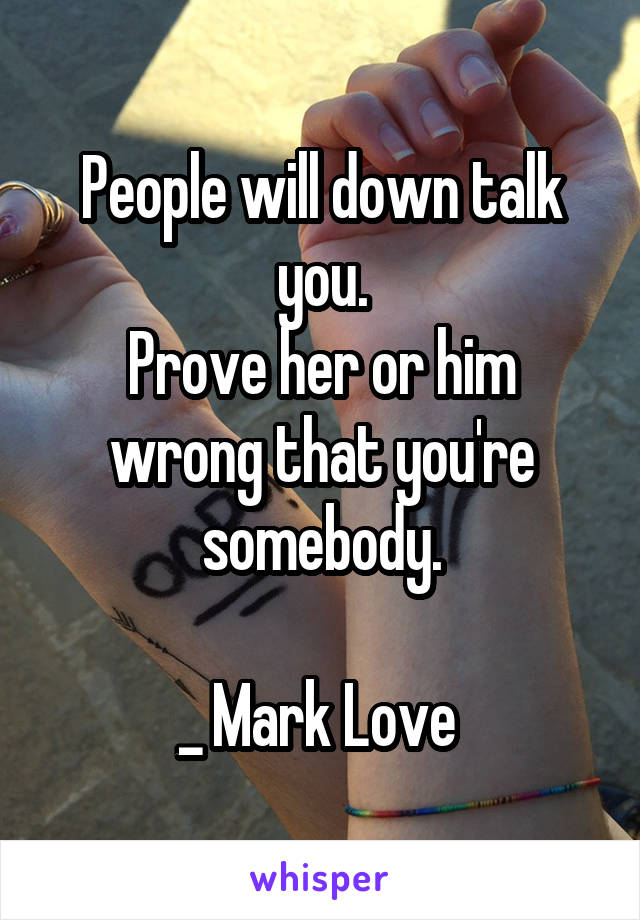 People will down talk you. Prove her or him wrong that you're somebody.  _ Mark Love