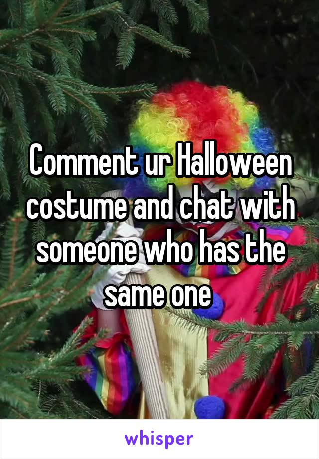 Comment ur Halloween costume and chat with someone who has the same one