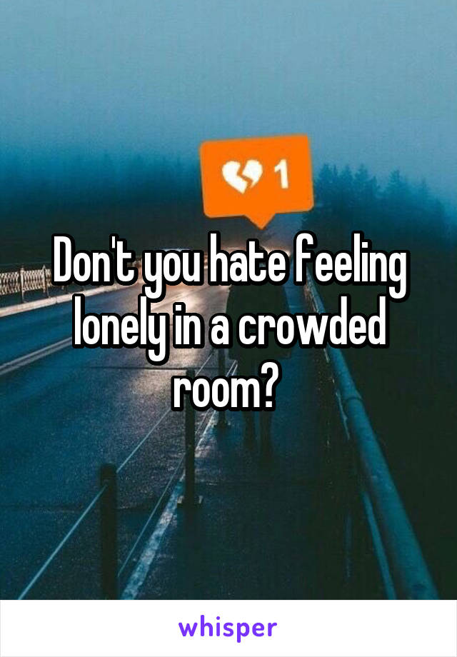 Don't you hate feeling lonely in a crowded room?