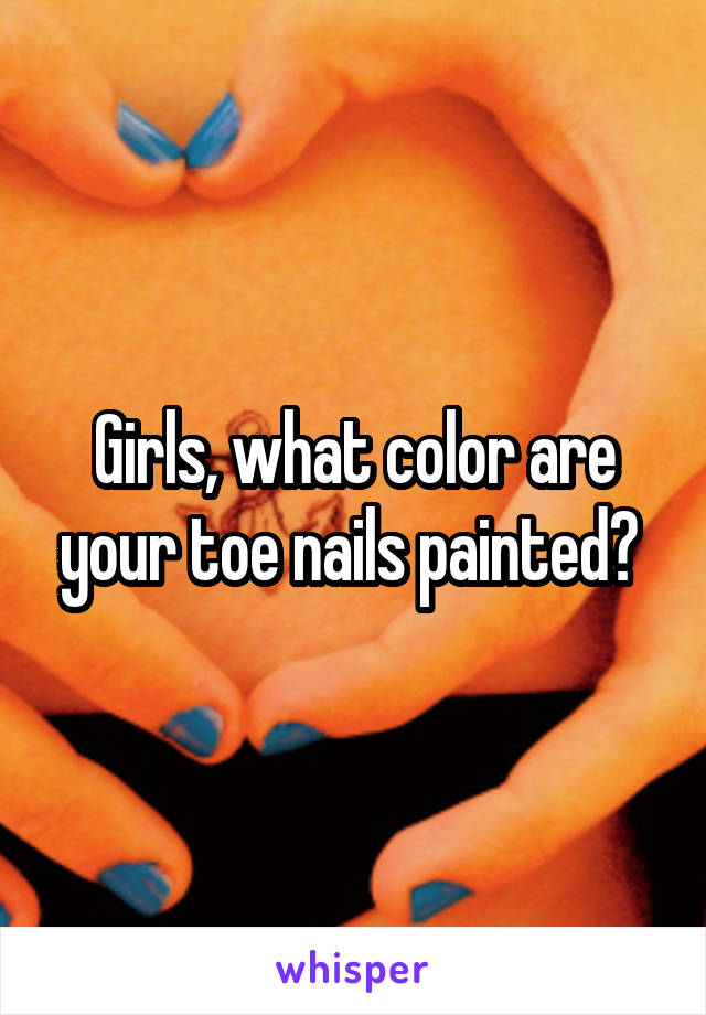 Girls, what color are your toe nails painted?