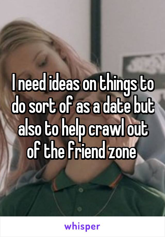 I need ideas on things to do sort of as a date but also to help crawl out of the friend zone