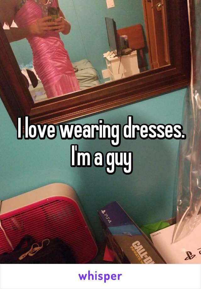 I love wearing dresses. I'm a guy