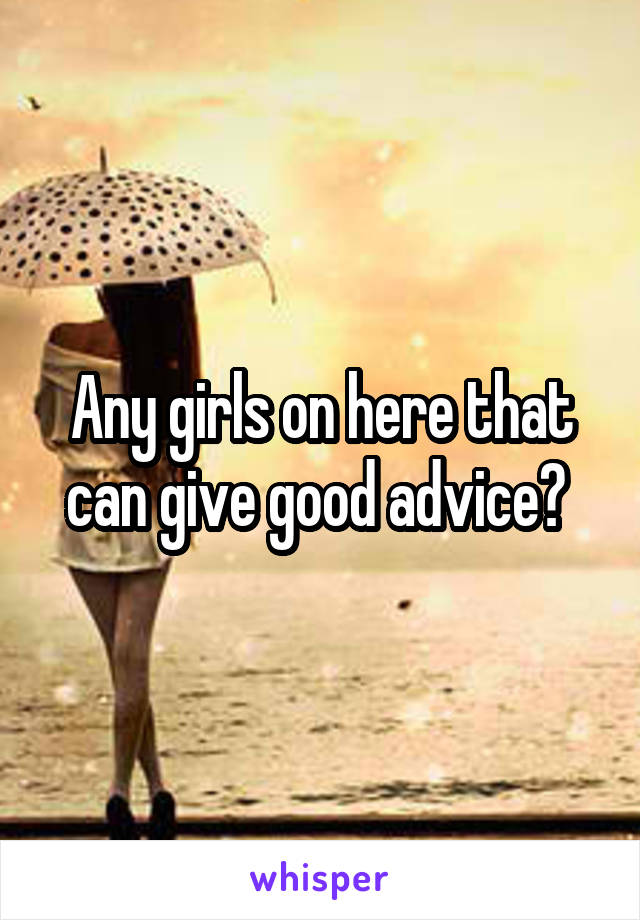 Any girls on here that can give good advice?