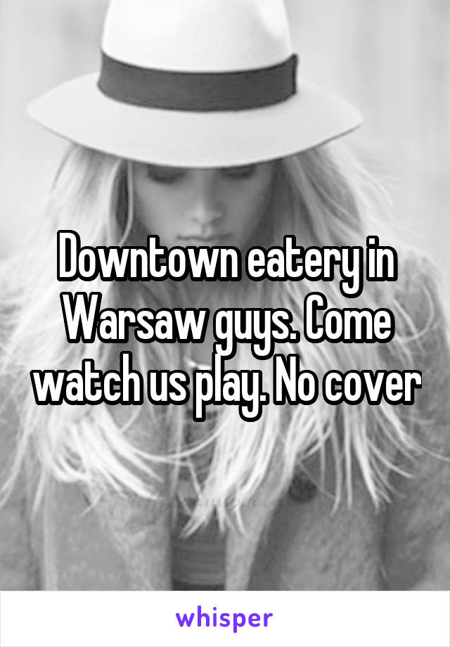Downtown eatery in Warsaw guys. Come watch us play. No cover