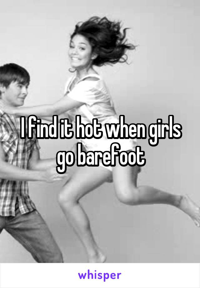 I find it hot when girls go barefoot