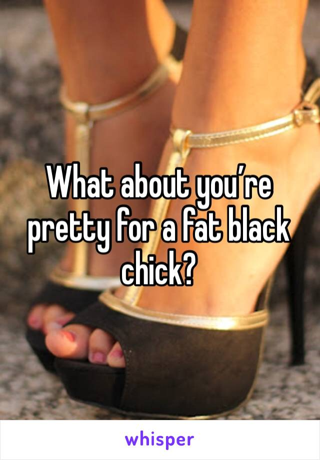 What about you're pretty for a fat black chick?