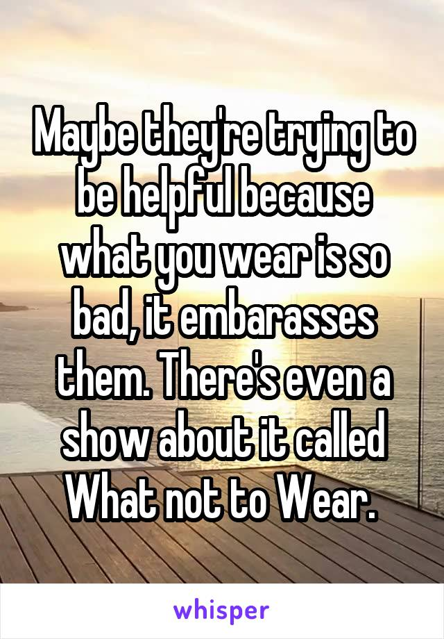Maybe they're trying to be helpful because what you wear is so bad, it embarasses them. There's even a show about it called What not to Wear.