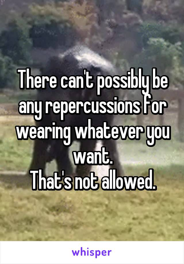 There can't possibly be any repercussions for wearing whatever you want. That's not allowed.