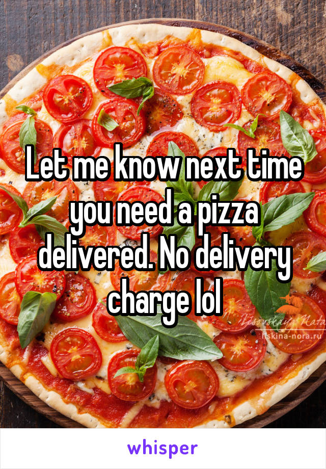 Let me know next time you need a pizza delivered. No delivery charge lol