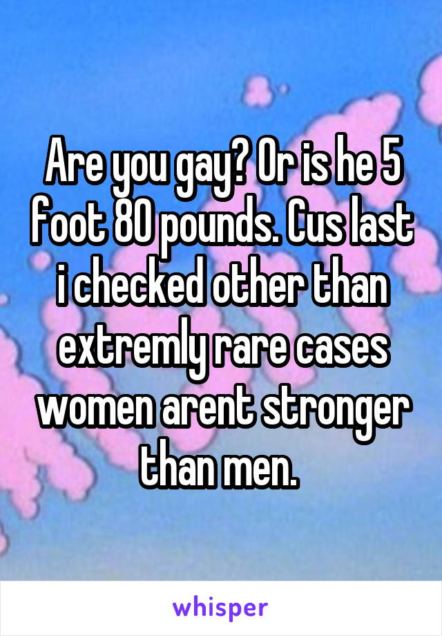 Are you gay? Or is he 5 foot 80 pounds. Cus last i checked other than extremly rare cases women arent stronger than men.