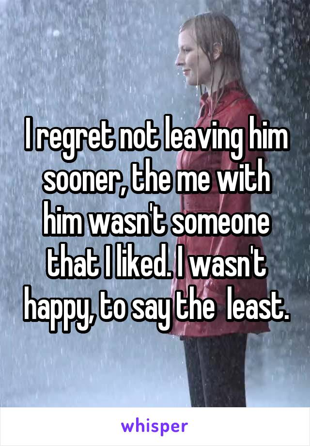 I regret not leaving him sooner, the me with him wasn't someone that I liked. I wasn't happy, to say the  least.