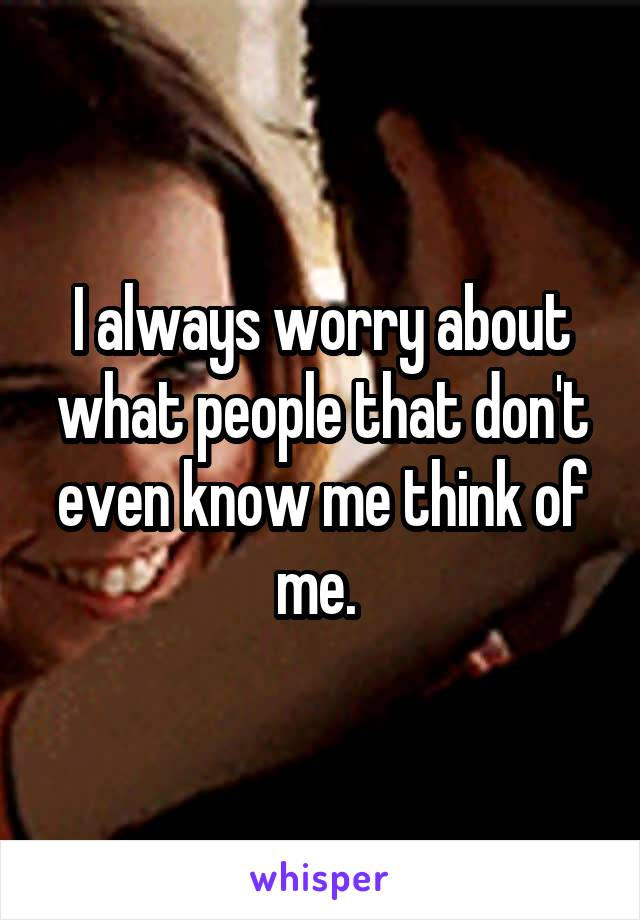 I always worry about what people that don't even know me think of me.