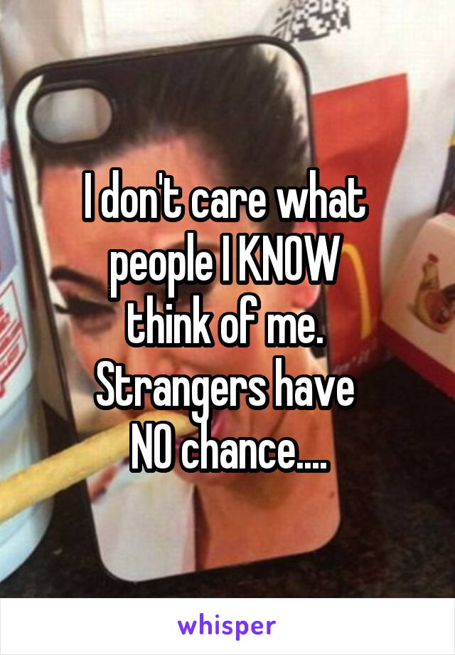 I don't care what  people I KNOW  think of me.  Strangers have  NO chance....