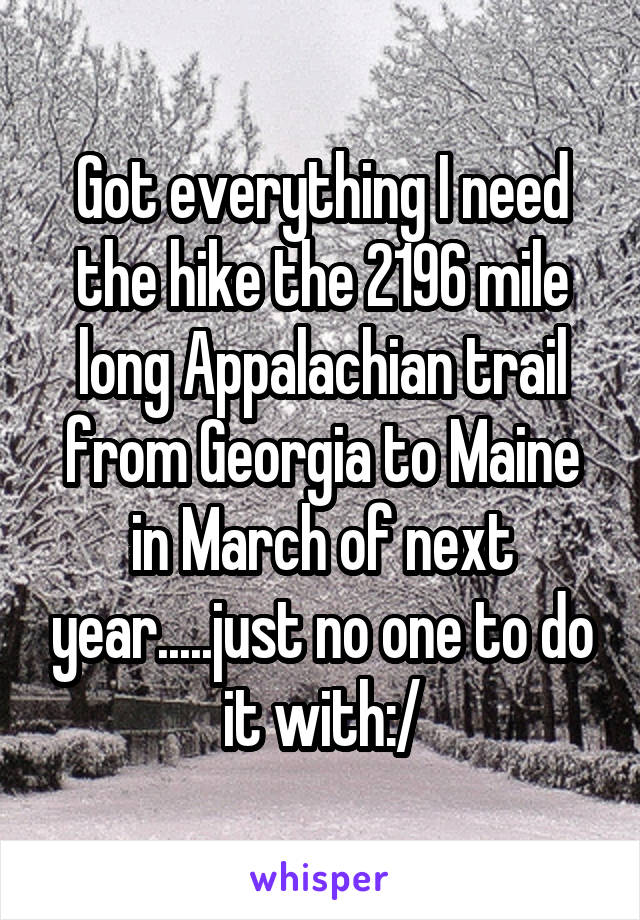 Got everything I need the hike the 2196 mile long Appalachian trail from Georgia to Maine in March of next year.....just no one to do it with:/