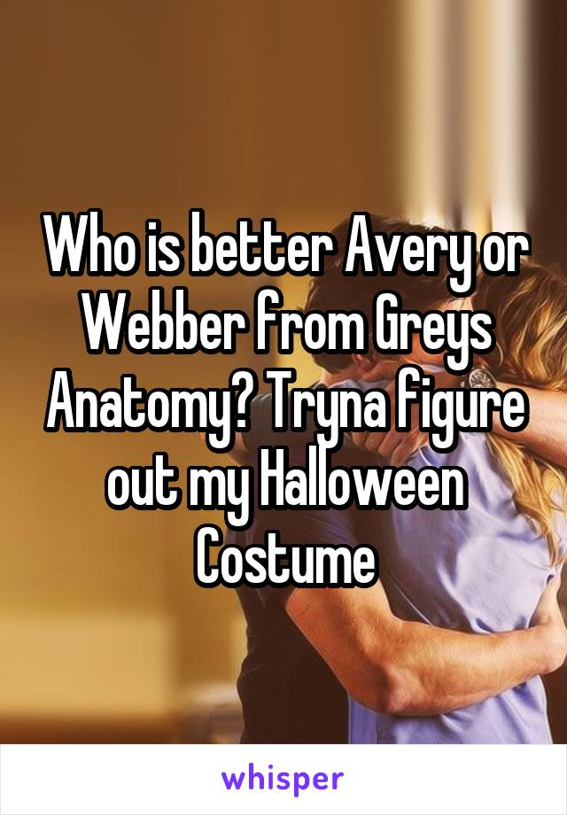 Who is better Avery or Webber from Greys Anatomy? Tryna figure out my Halloween Costume