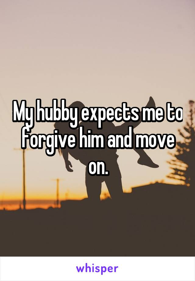My hubby expects me to forgive him and move on.