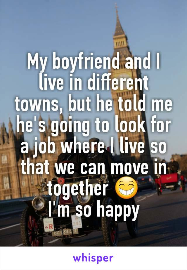 My boyfriend and I live in different towns, but he told me he's going to look for a job where I live so that we can move in together 😁 I'm so happy