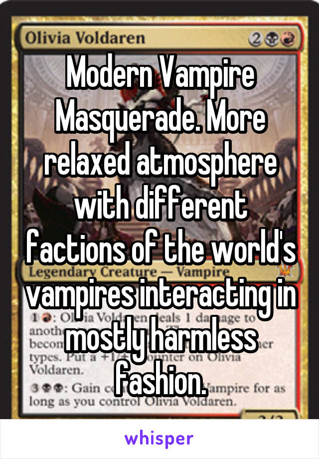 Modern Vampire Masquerade. More relaxed atmosphere with different factions of the world's vampires interacting in mostly harmless fashion.