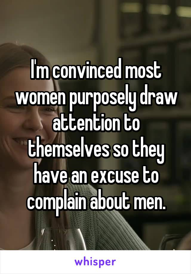 I'm convinced most women purposely draw attention to themselves so they have an excuse to complain about men.