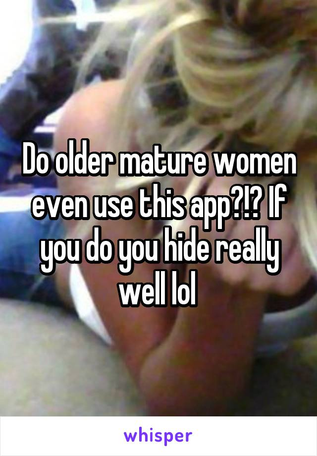 Do older mature women even use this app?!? If you do you hide really well lol
