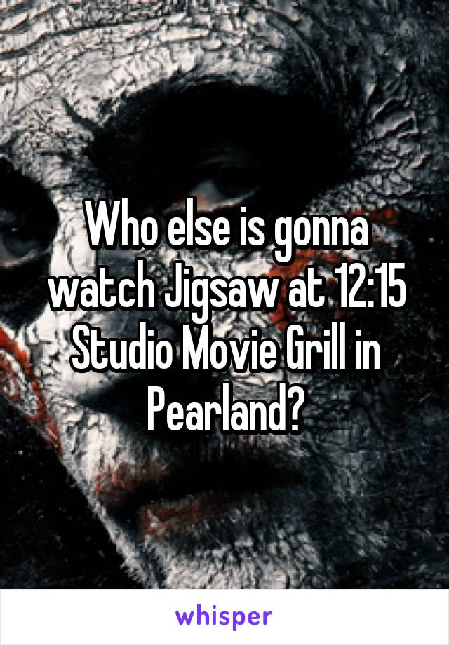 Who else is gonna watch Jigsaw at 12:15 Studio Movie Grill in Pearland?