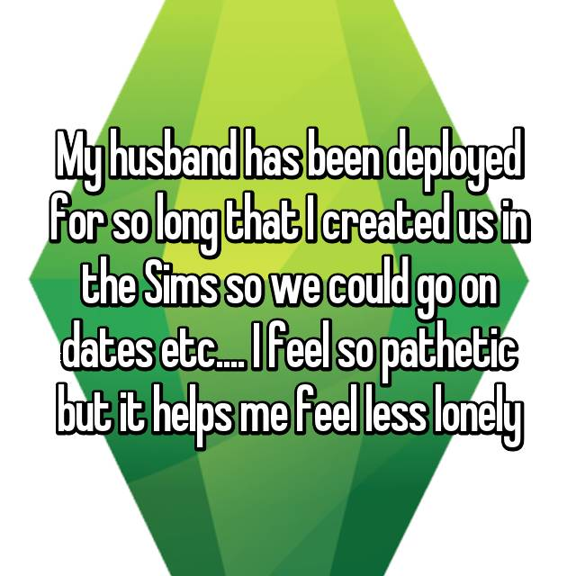 My husband has been deployed for so long that I created us in the Sims so we could go on dates etc.... I feel so pathetic but it helps me feel less lonely
