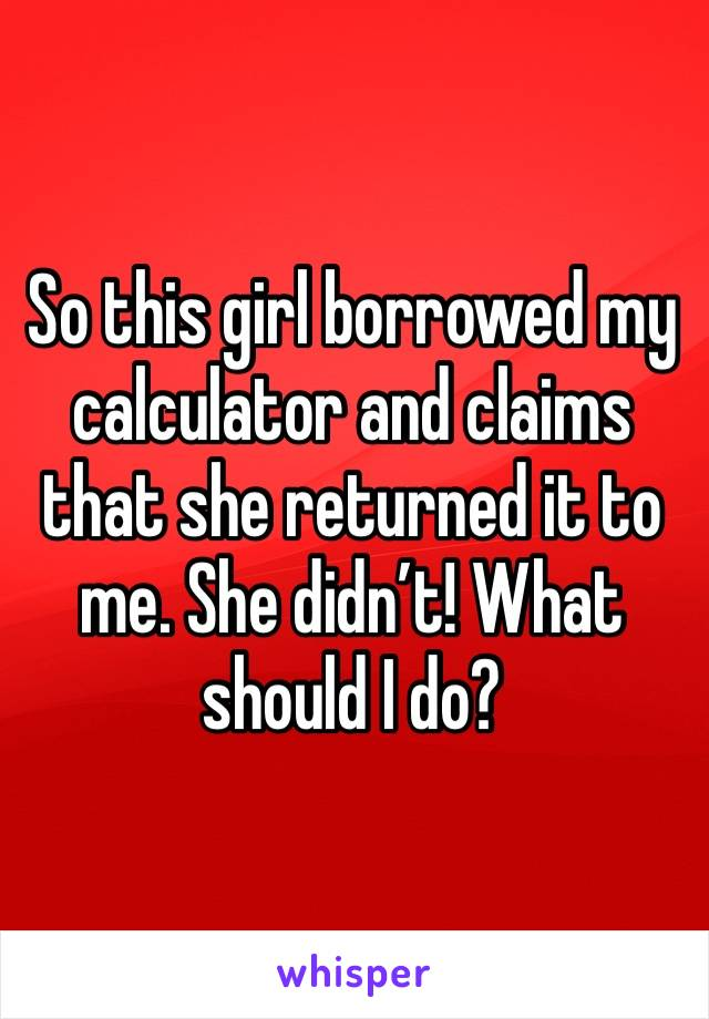 So this girl borrowed my calculator and claims that she returned it to me. She didn't! What should I do?