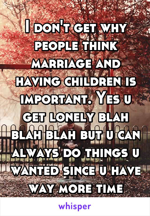 I don't get why people think marriage and having children is important. Yes u get lonely blah blah blah but u can always do things u wanted since u have way more time