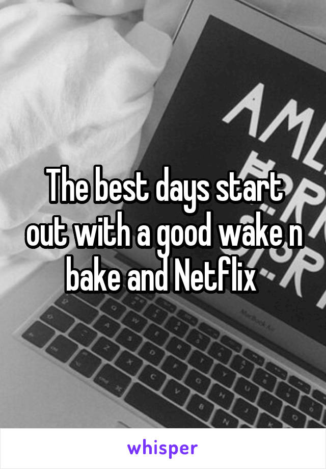 The best days start out with a good wake n bake and Netflix