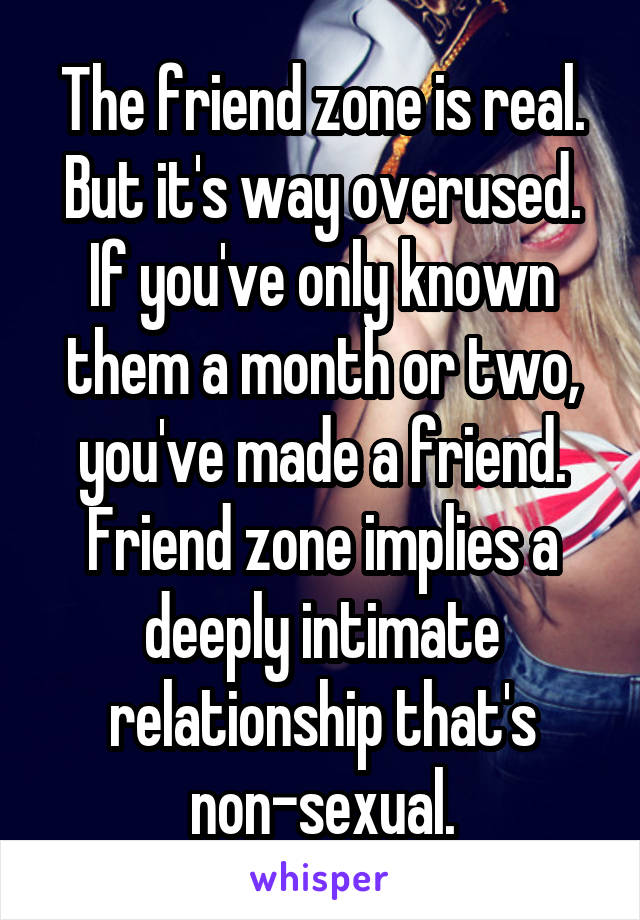 The friend zone is real. But it's way overused. If you've only known them a month or two, you've made a friend. Friend zone implies a deeply intimate relationship that's non-sexual.