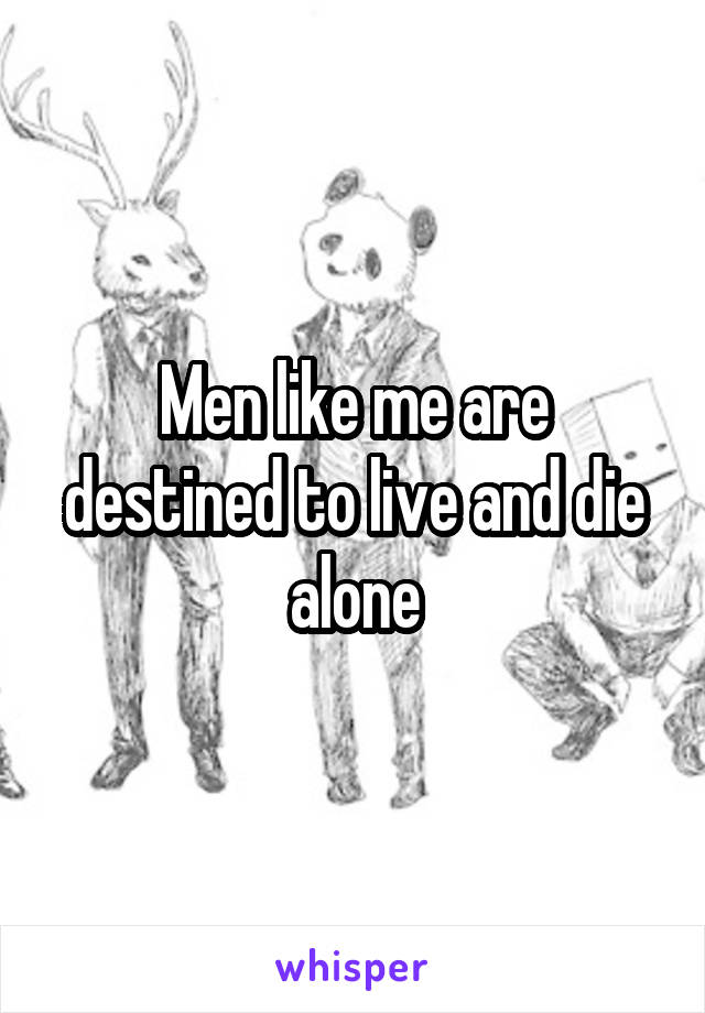 Men like me are destined to live and die alone