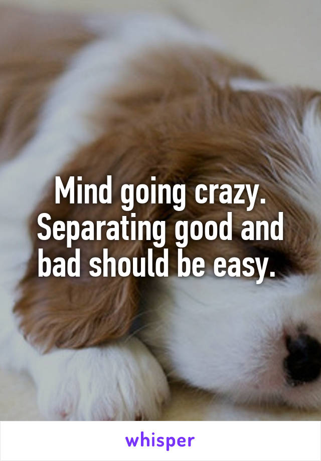 Mind going crazy. Separating good and bad should be easy.