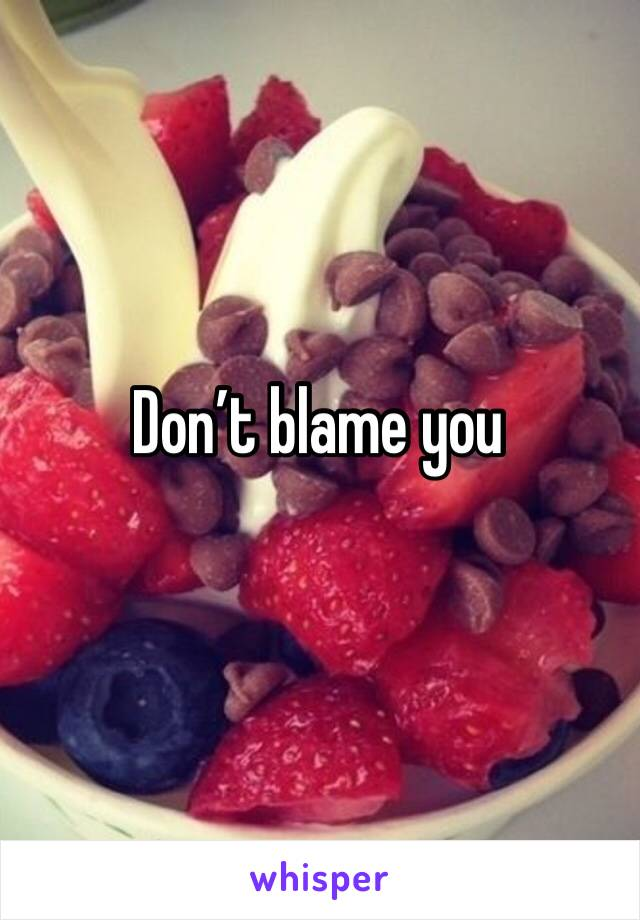 Don't blame you