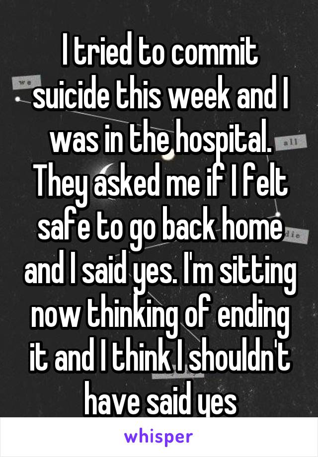 I tried to commit suicide this week and I was in the hospital. They asked me if I felt safe to go back home and I said yes. I'm sitting now thinking of ending it and I think I shouldn't have said yes