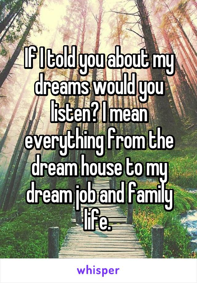 If I told you about my dreams would you listen? I mean everything from the dream house to my dream job and family life.