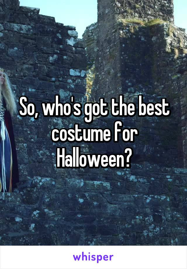 So, who's got the best costume for Halloween?