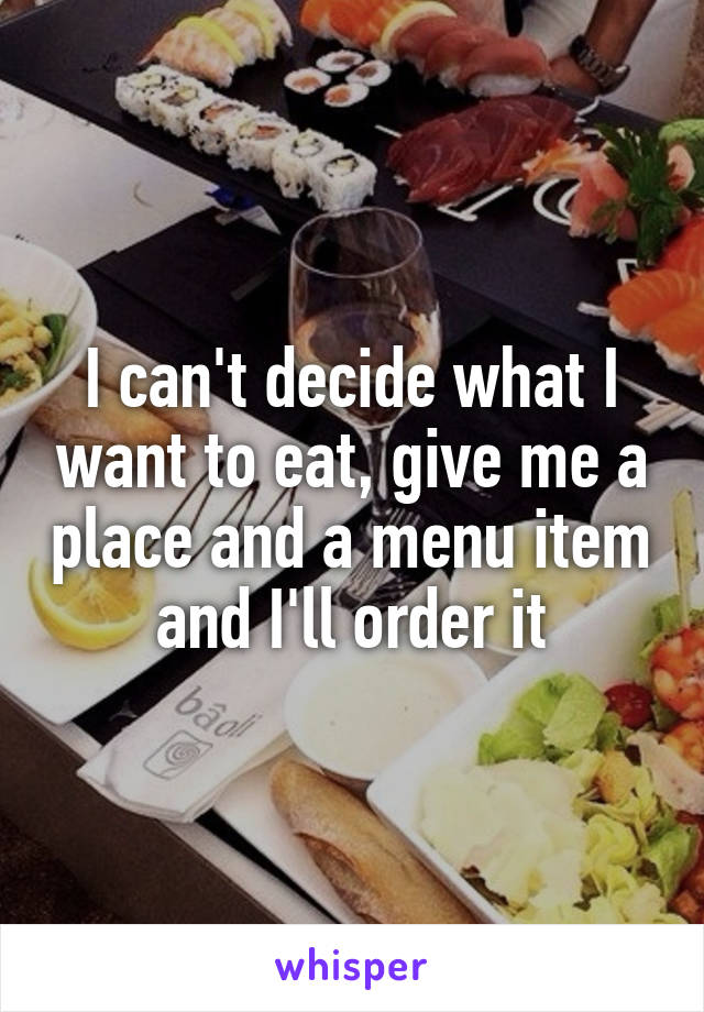 I can't decide what I want to eat, give me a place and a menu item and I'll order it
