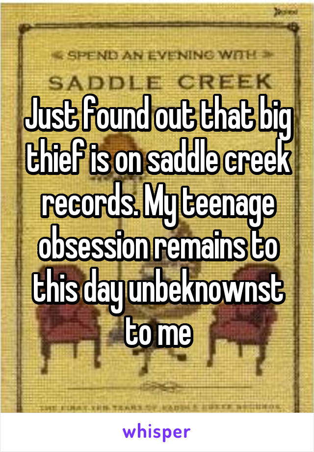 Just found out that big thief is on saddle creek records. My teenage obsession remains to this day unbeknownst to me