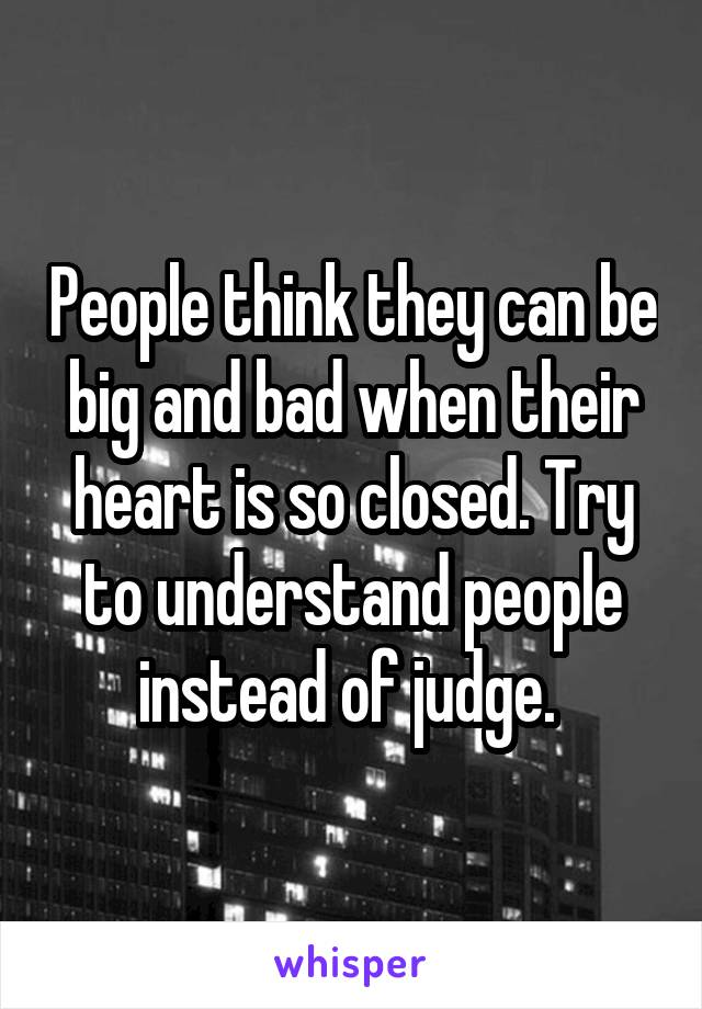 People think they can be big and bad when their heart is so closed. Try to understand people instead of judge.