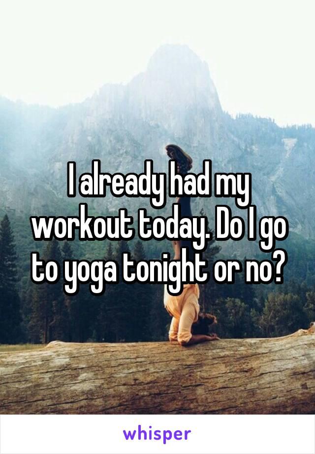 I already had my workout today. Do I go to yoga tonight or no?