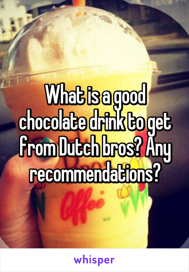 What is a good chocolate drink to get from Dutch bros? Any recommendations?